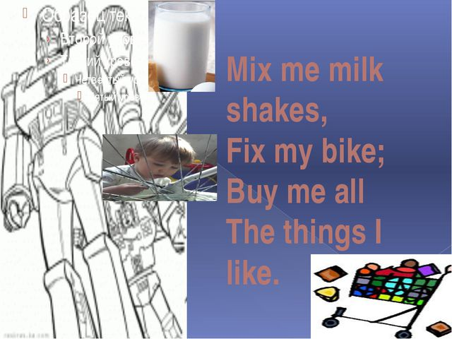 Mix me milk shakes, Fix my bike; Buy me all The things I like.