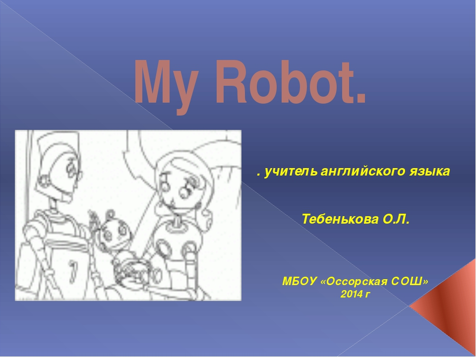 My Robot. . учитель английского языка Тебенькова О.Л. МБОУ «Оссорская СОШ» 20...