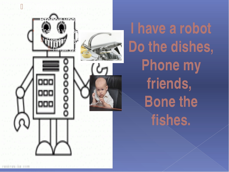 I have a robot Do the dishes, Phone my friends, Bone the fishes.