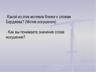 - Какой из этих мотивов ближе к словам Бердяева? (Мотив искушения). - Как вы