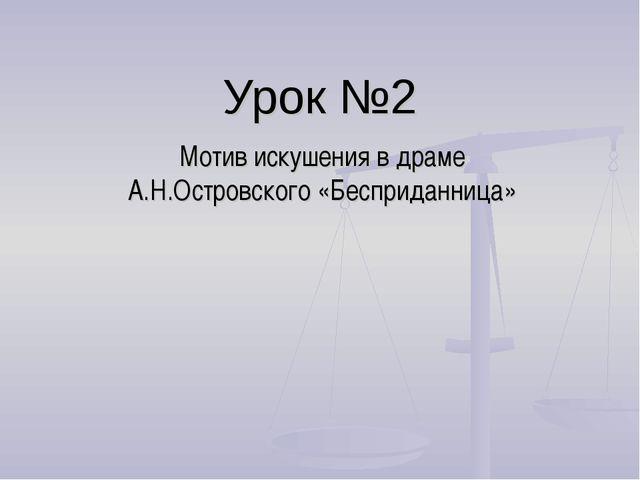 Урок №2 Мотив искушения в драме А.Н.Островского «Бесприданница»