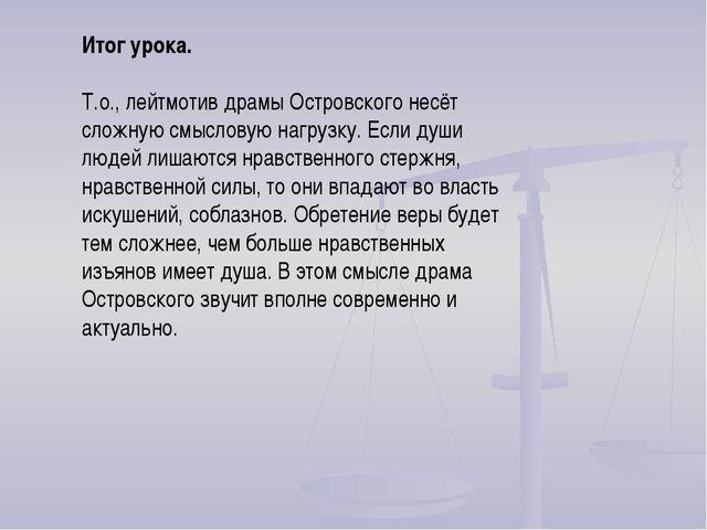 Итог урока. Т.о., лейтмотив драмы Островского несёт сложную смысловую нагрузк...