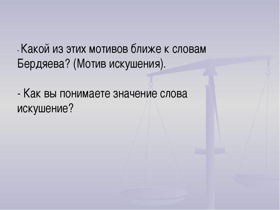 - Какой из этих мотивов ближе к словам Бердяева? (Мотив искушения). - Как вы...