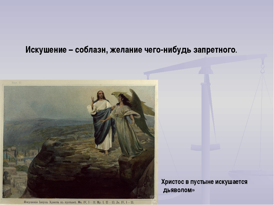 Искушение – соблазн, желание чего-нибудь запретного. Христос в пустыне искуша...