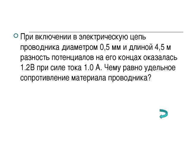 При включении в электрическую цепь проводника диаметром 0,5 мм и длиной 4,5 м...