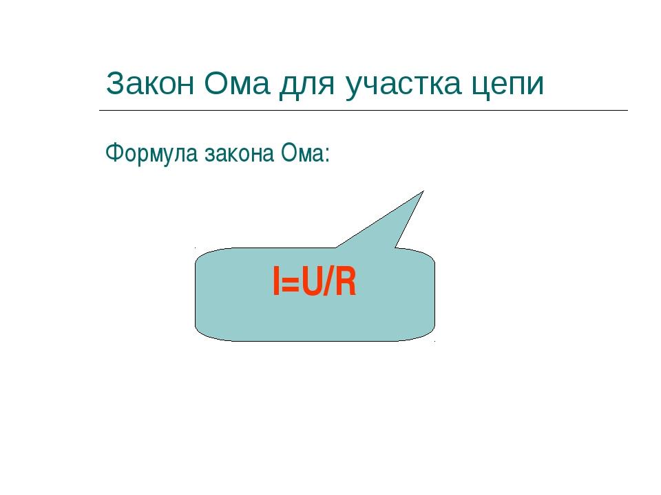 Закон Ома для участка цепи Формула закона Ома: I=U/R