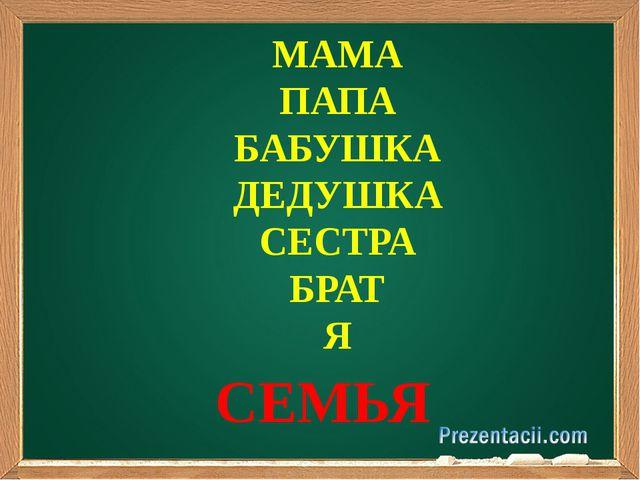 МАМА ПАПА БАБУШКА ДЕДУШКА СЕСТРА БРАТ Я СЕМЬЯ