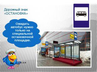 Дорожный знак «ОСТАНОВКА» Ожидать автобус нужно только на специальной останов
