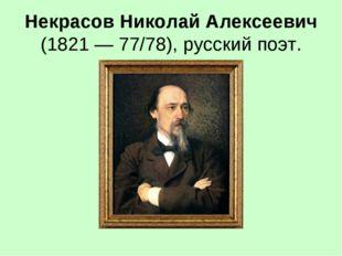Некрасов Николай Алексеевич (1821 — 77/78), русский поэт.