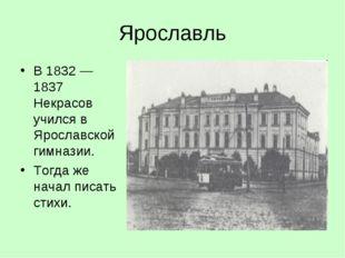 Ярославль В 1832 — 1837 Некрасов учился в Ярославской гимназии. Тогда же нача