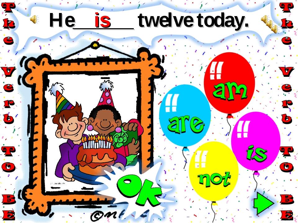 He______ twelve today. is