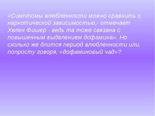 «Симптомы влюбленности можно сравнить с наркотической зависимостью,- отмечает