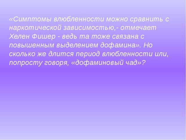 «Симптомы влюбленности можно сравнить с наркотической зависимостью,- отмечает...