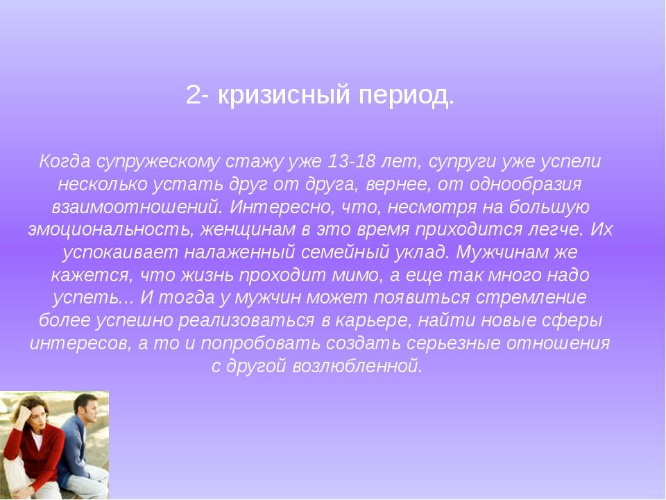 2- кризисный период. Когда супружескому стажу уже 13-18 лет, супруги уже успе...