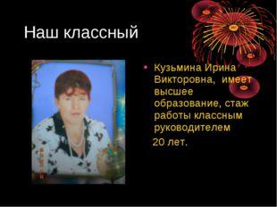 Наш классный Кузьмина Ирина Викторовна, имеет высшее образование, стаж работы