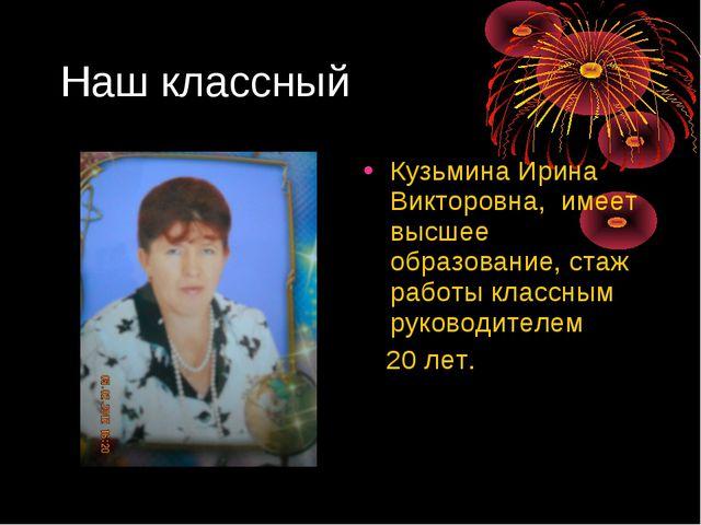 Наш классный Кузьмина Ирина Викторовна, имеет высшее образование, стаж работы...
