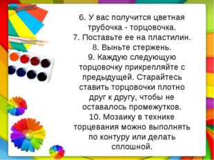 6. У вас получится цветная трубочка - торцовочка. 7. Поставьте ее на пластили
