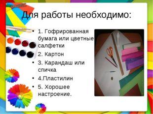 Для работы необходимо: 1. Гофрированная бумага или цветные салфетки 2. Картон