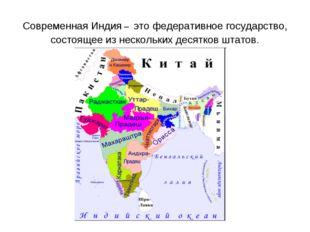 Современная Индия – это федеративное государство, состоящее из нескольких дес