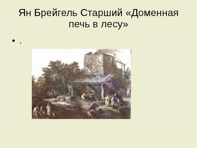 Ян Брейгель Старший «Доменная печь в лесу» .