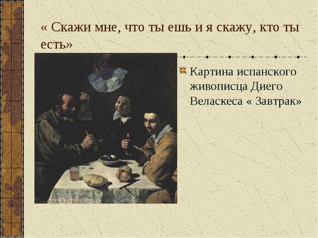 « Скажи мне, что ты ешь и я скажу, кто ты есть» Картина испанского живописца...
