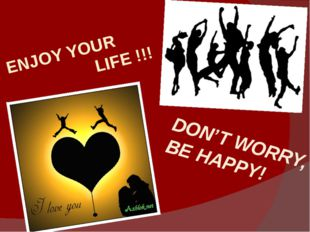 ENJOY YOUR LIFE !!! DON'T WORRY, BE HAPPY!