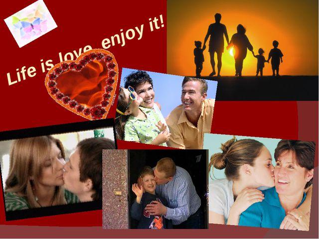 Life is love, enjoy it!