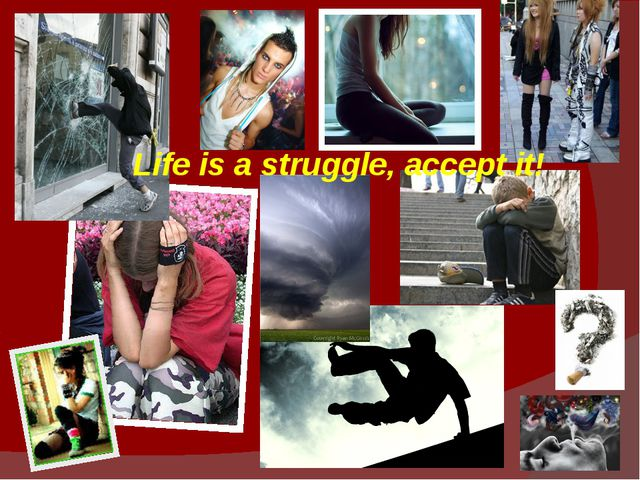 Life is a struggle, accept it!