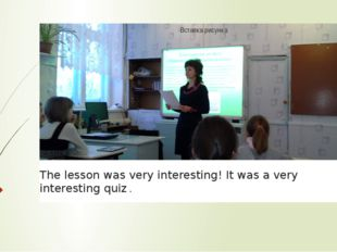 The lesson was very interesting! It was a very interesting quiz .