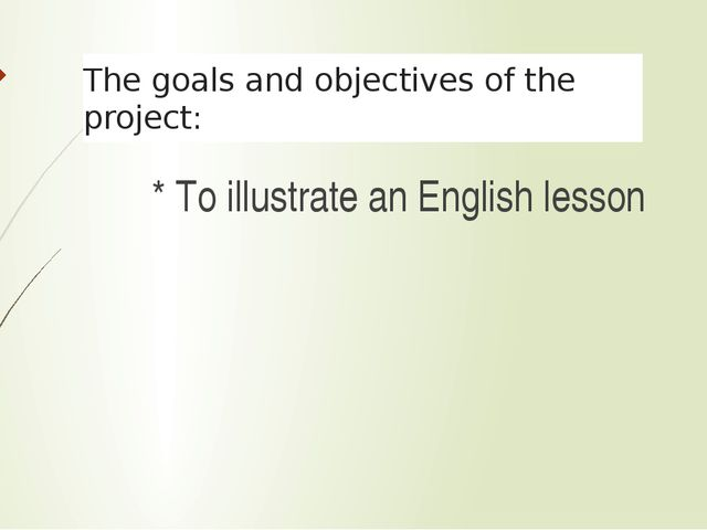 The goals and objectives of the project: * То illustrate an English lesson
