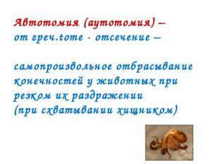 Автотомия (аутотомия) – от греч.tome - отсечение – самопроизвольное отбрасыва