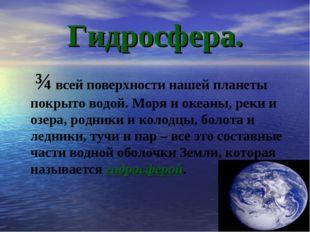 Гидросфера. ¾ всей поверхности нашей планеты покрыто водой. Моря и океаны, ре