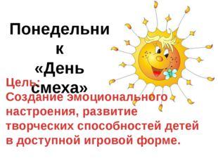 Понедельник «День смеха» Цель: Создание эмоционального настроения, развитие т