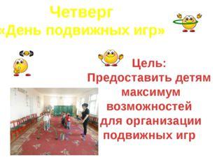 Четверг «День подвижных игр» Цель: Предоставить детям максимум возможностей д