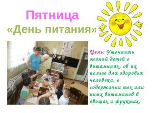 Пятница «День питания» Цель: Уточнить знаний детей о витаминах, об их пользе