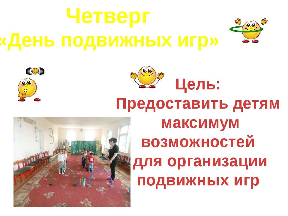 Четверг «День подвижных игр» Цель: Предоставить детям максимум возможностей д...