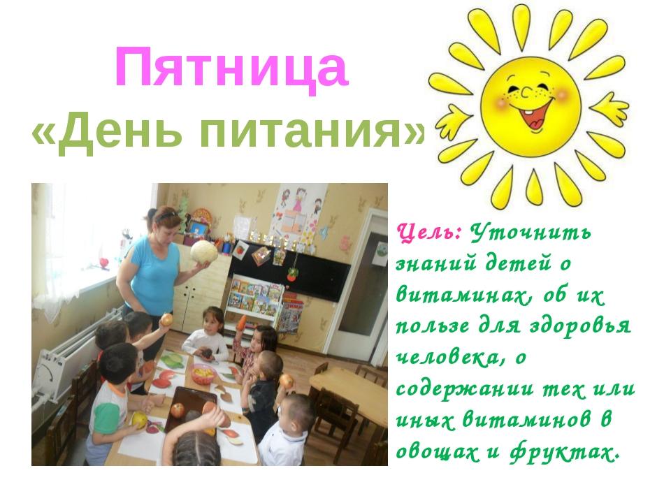 Пятница «День питания» Цель: Уточнить знаний детей о витаминах, об их пользе...