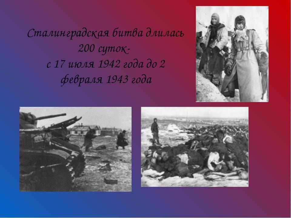 Сталинградская битва длилась 200 суток- с 17 июля 1942 года до 2 февраля 1943...