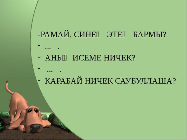 -РАМАЙ, СИНЕҢ ЭТЕҢ БАРМЫ? ... . АНЫҢ ИСЕМЕ НИЧЕК? ... . КАРАБАЙ НИЧЕК САУБУЛ...