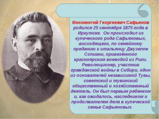 * Иннокентий Георгиевич Сафьянов родился 25 сентября 1875 года в Иркутске. Он