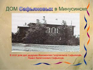 В этот дом дал дедушка Иннокентия Георгиевича Сафьянова, Павел Капитонович Са
