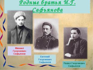 Родные братья И.Г. Сафьянова * Михаил Георгиевич Сафьянов Павел Георгиевич Са