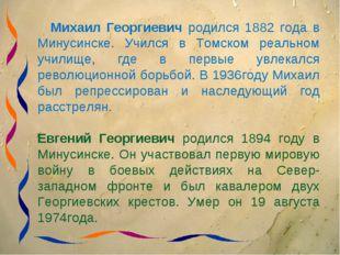 Михаил Георгиевич родился 1882 года в Минусинске. Учился в Томском реальном