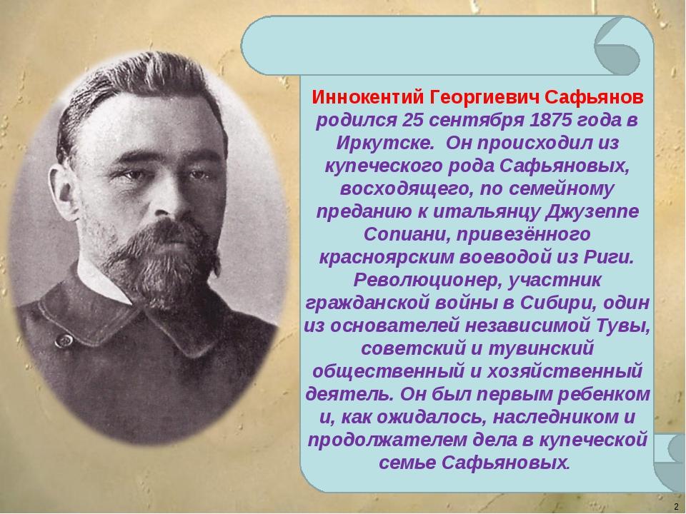 * Иннокентий Георгиевич Сафьянов родился 25 сентября 1875 года в Иркутске. Он...