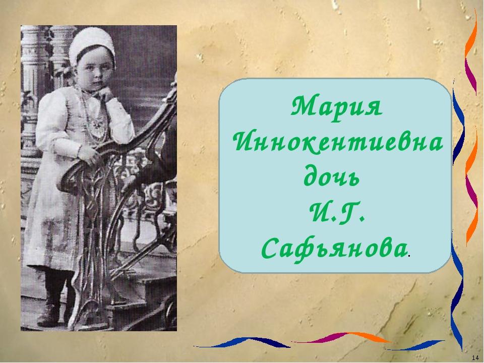 Мария Иннокентиевна дочь И.Г. Сафьянова. *