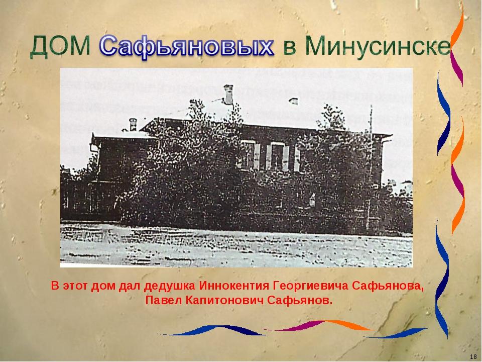 В этот дом дал дедушка Иннокентия Георгиевича Сафьянова, Павел Капитонович Са...