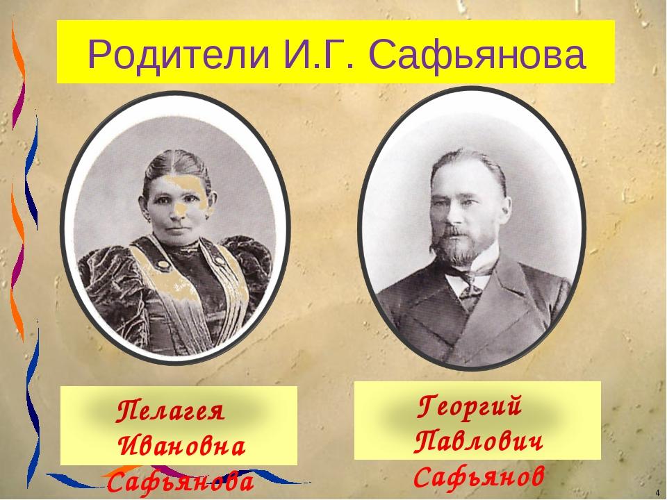 Родители И.Г. Сафьянова Пелагея Ивановна Сафьянова Георгий Павлович Сафьянов...