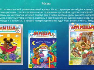 Миша Это красочный, познавательный, развлекательный журнал. На его страницах