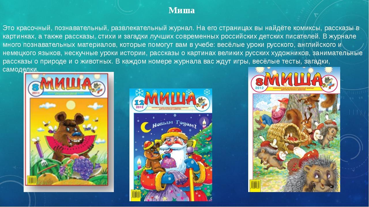 Миша Это красочный, познавательный, развлекательный журнал. На его страницах...
