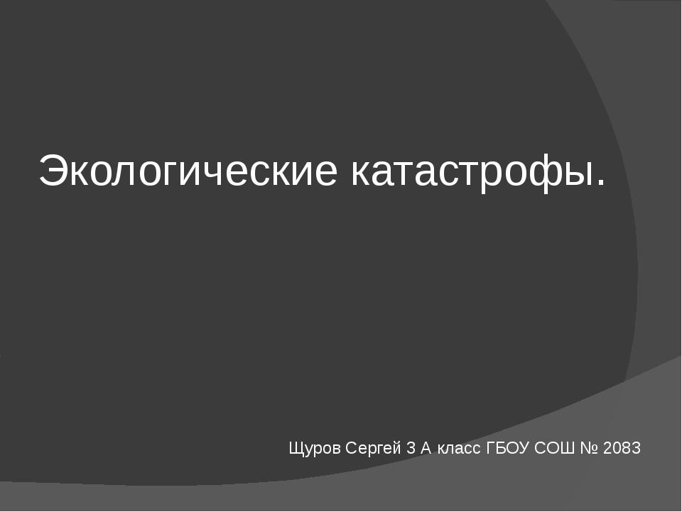 Экологические катастрофы. Щуров Сергей 3 А класс ГБОУ СОШ № 2083